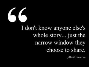 I don't know anyone else's whole story... just the narrow window they choose to share.