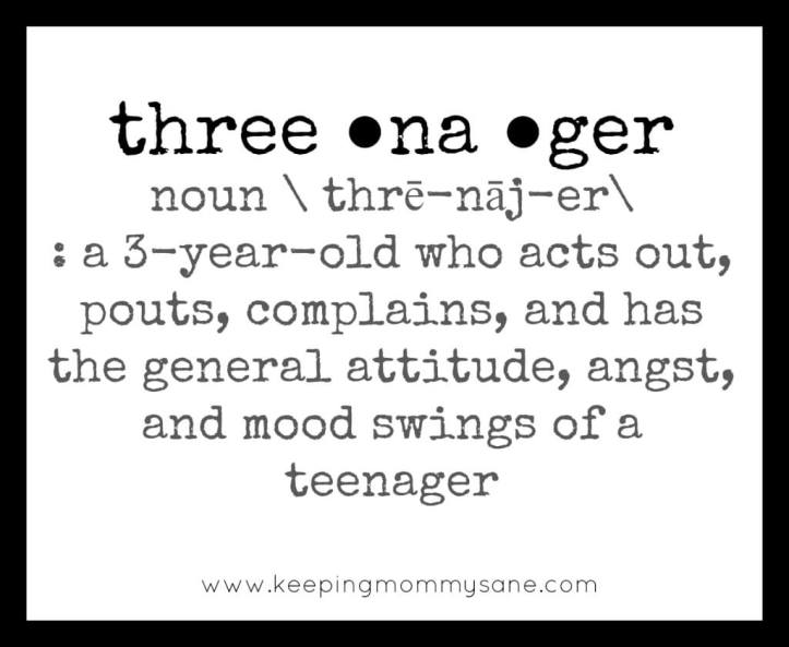 Threenager: a 3-year-old who acts out, pouts, complains and has the general attitude, angst and mood swings of a teenager