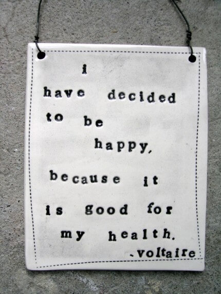I have decided to be happy because it is good for my health. - Voltaire