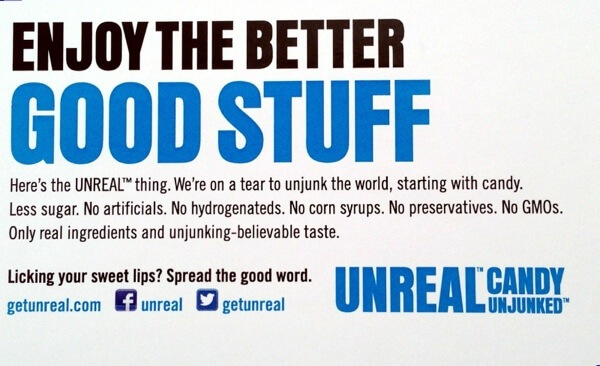 Enjoy the Better Good Stuff. Here's the UNREAL thing. We're on a tear to unjunk the world, starting with candy. Less sugar. No artificials. No hydrogenateds. No corn syrups. No preservatives. No GMOs. Only real ingredients and unjunking-believable taste.
