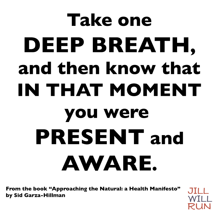 Take one deep breath and then know that in that moment you were present and aware. From the book Approaching the Natural by Sid Garza-Hillman