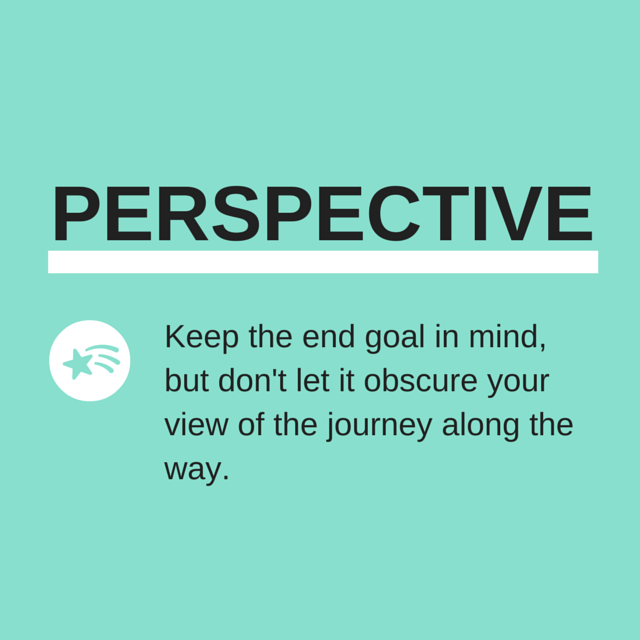 Perspective: Keep the end goal in mind, but don't let it obscure your view of the journey along the way.