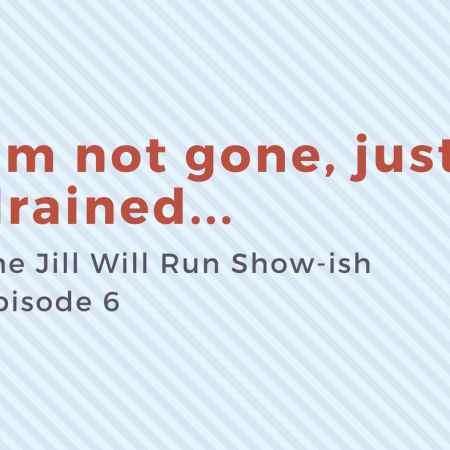 I'm not gone, just drained - Episode 6 of the Jill Will Run Show-ish podcast