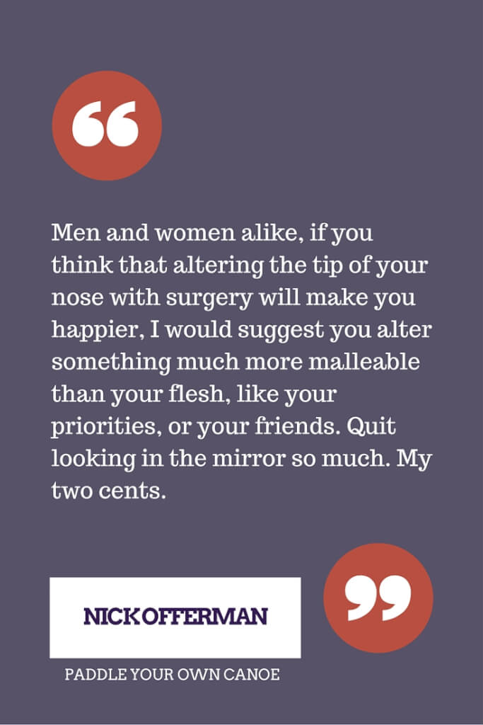 Men and women alike, if you think that altering the tip of your nose with surgery will make you happier, I would suggest you alter something much more malleable than your flesh, like your priorities, or your friends. Quit looking in the mirror so much. My two cents. - Nick Offerman
