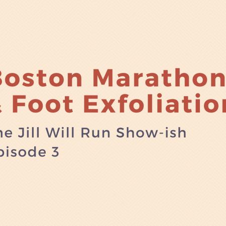 Boston Marathon & Foot Exfoliation: Episode 3 of the Jill Will Run Show-ish