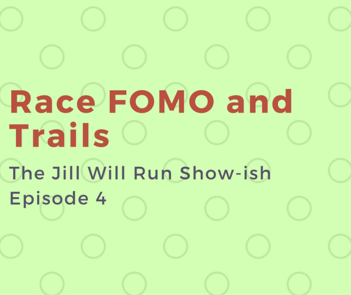 Episode 4: Race FOMO and Trails on the Jill Will Run Show-ish