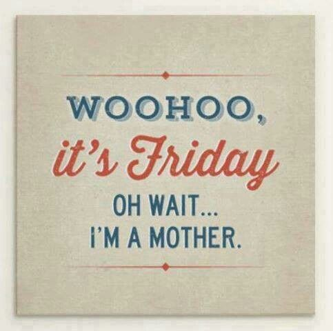 Woohoo, it's Friday! Oh wait... I'm a mother.