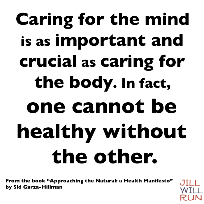 Caring for the mind is as important and crucial as caring for the body. In fact, one cannot be healthy without the other. From the book Approaching the Natural by Sid Garza-Hillman