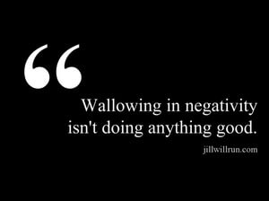 Wallowing in negativity isn't doing anything good.